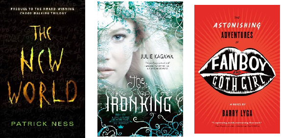 The New World (Chaos Walking 0.5) by Patrick Ness, The Iron King (The Iron Fey #1) by Julie Kagawa, and The Astonishing Adventures of Fanboy and Goth Girl (The Astonishing Adventures of Fanboy and Goth Girl #1) by Barry Lyga