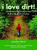 I Love Dirt!: 52 Activities to Help You and Your Kids Discover the Wonders of Nature by Jennifer Ward,